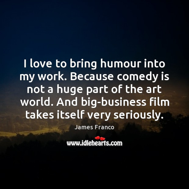 I love to bring humour into my work. Because comedy is not James Franco Picture Quote