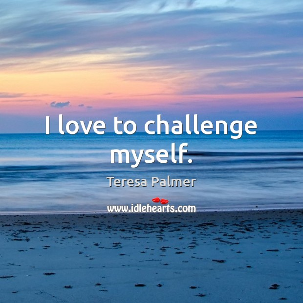 I love to challenge myself. Teresa Palmer Picture Quote