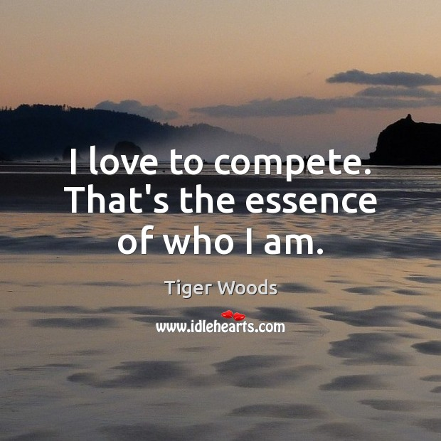 I love to compete. That's the essence of who I am. Image