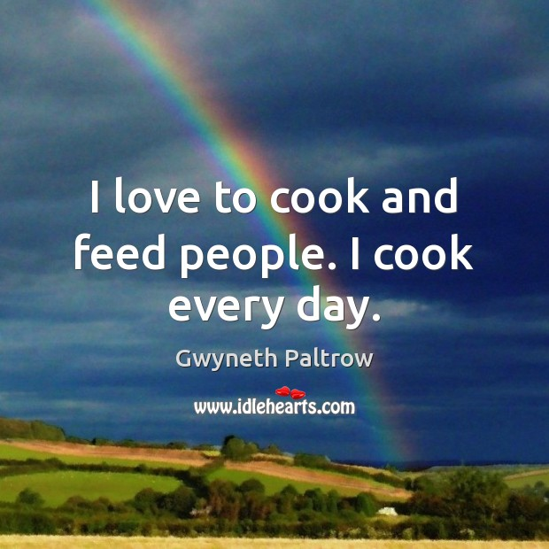 I love to cook and feed people. I cook every day. Gwyneth Paltrow Picture Quote