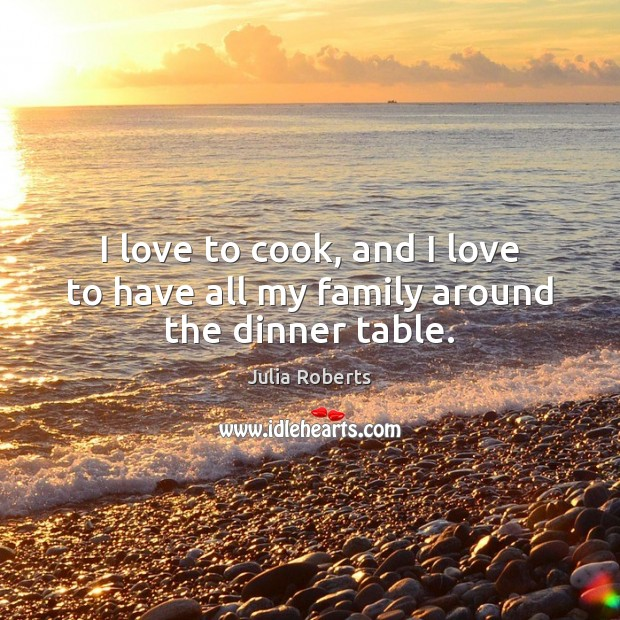 I love to cook, and I love to have all my family around the dinner table. Julia Roberts Picture Quote