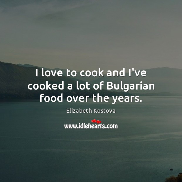 I love to cook and I've cooked a lot of Bulgarian food over the years. Elizabeth Kostova Picture Quote