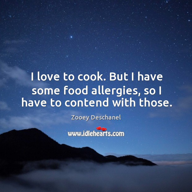 Image, I love to cook. But I have some food allergies, so I have to contend with those.