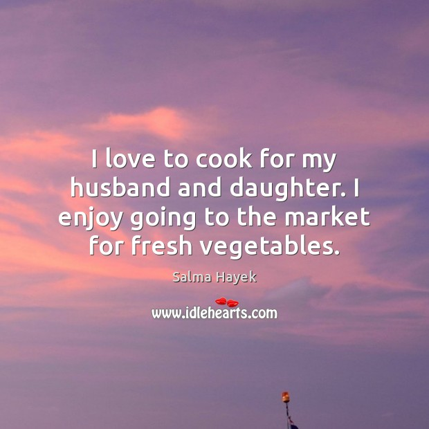 I love to cook for my husband and daughter. I enjoy going Salma Hayek Picture Quote