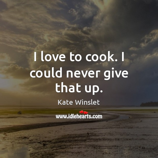 I love to cook. I could never give that up. Cooking Quotes Image