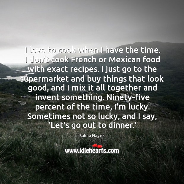 Image, I love to cook when I have the time. I don't cook