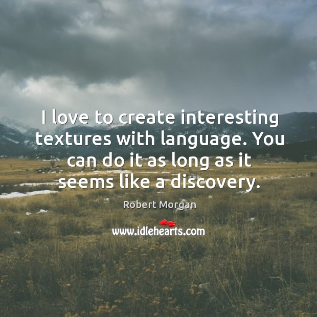 I love to create interesting textures with language. You can do it as long as it seems like a discovery. Robert Morgan Picture Quote