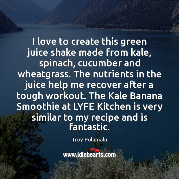 I love to create this green juice shake made from kale, spinach, Troy Polamalu Picture Quote