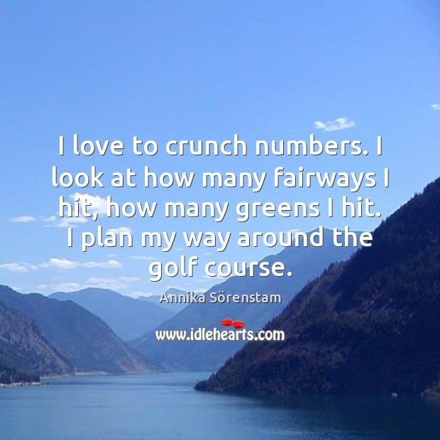 Image, I love to crunch numbers. I look at how many fairways I