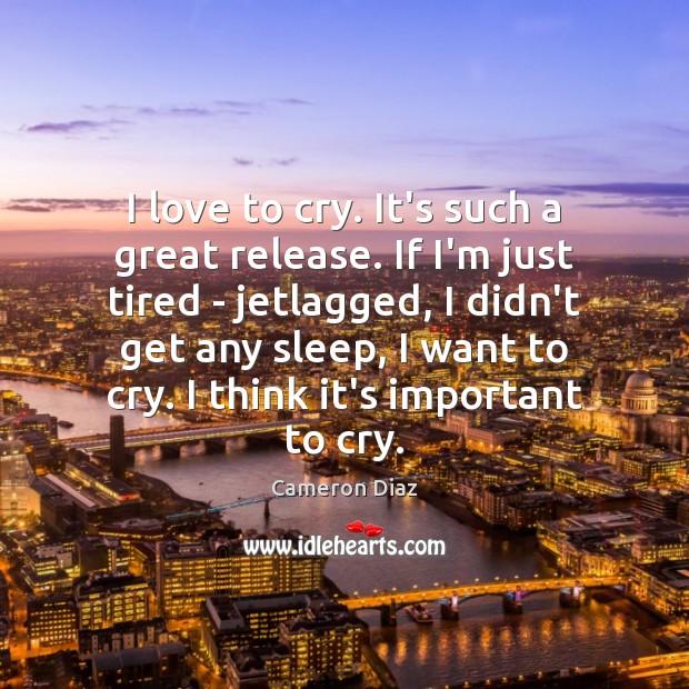 I love to cry. It's such a great release. If I'm just Cameron Diaz Picture Quote