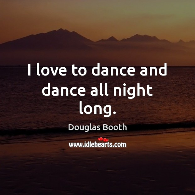 I love to dance and dance all night long. Douglas Booth Picture Quote