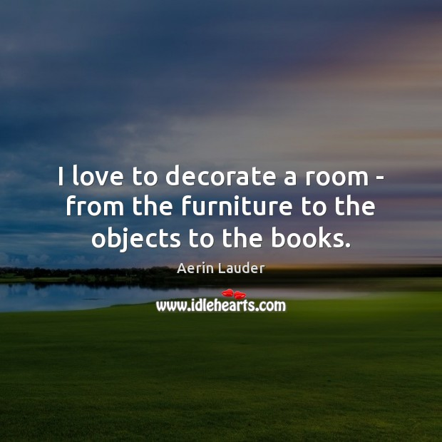 I love to decorate a room – from the furniture to the objects to the books. Aerin Lauder Picture Quote