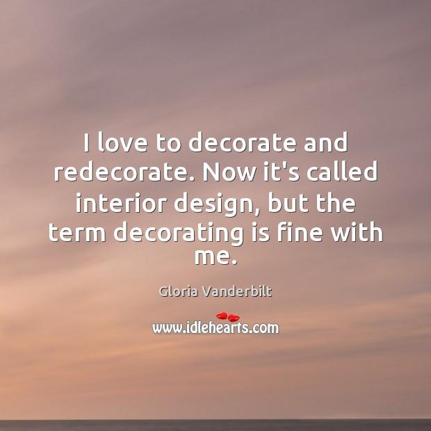 I love to decorate and redecorate. Now it's called interior design, but Gloria Vanderbilt Picture Quote