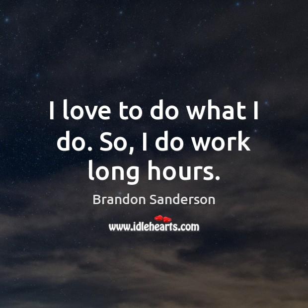 I love to do what I do. So, I do work long hours. Brandon Sanderson Picture Quote