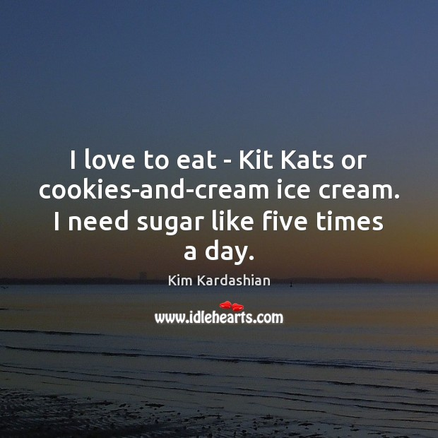 I love to eat – Kit Kats or cookies-and-cream ice cream. I Kim Kardashian Picture Quote