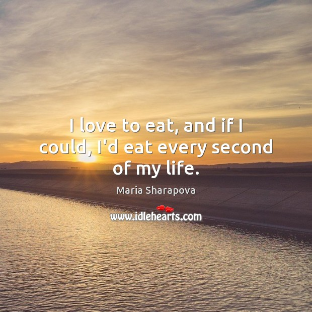 I love to eat, and if I could, I'd eat every second of my life. Maria Sharapova Picture Quote