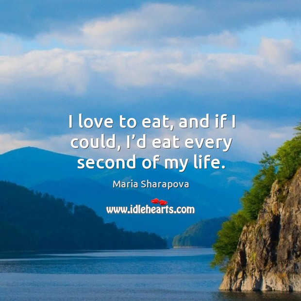 I love to eat, and if I could, I'd eat every second of my life. Image