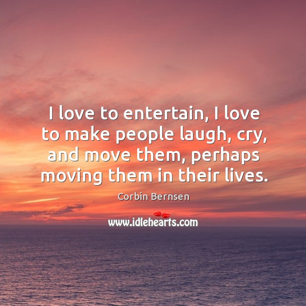 I love to entertain, I love to make people laugh, cry, and move them, perhaps moving them in their lives. Image