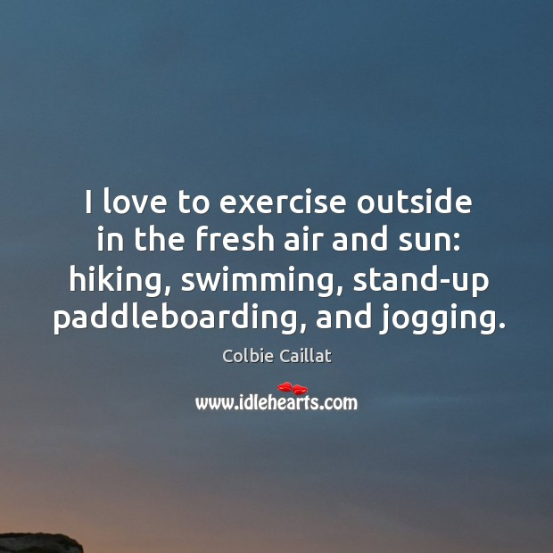 I love to exercise outside in the fresh air and sun: hiking, Colbie Caillat Picture Quote
