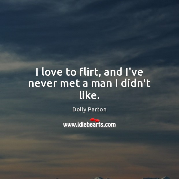 I love to flirt, and I've never met a man I didn't like. Dolly Parton Picture Quote