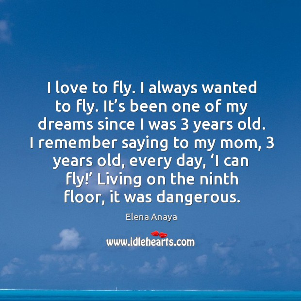 Image, I love to fly. I always wanted to fly. It's been one of my dreams since I was 3 years old.