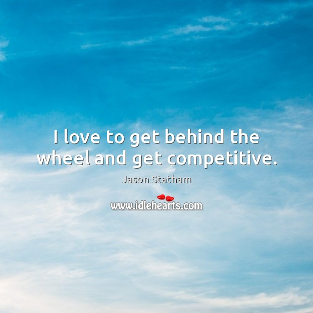 I love to get behind the wheel and get competitive. Jason Statham Picture Quote