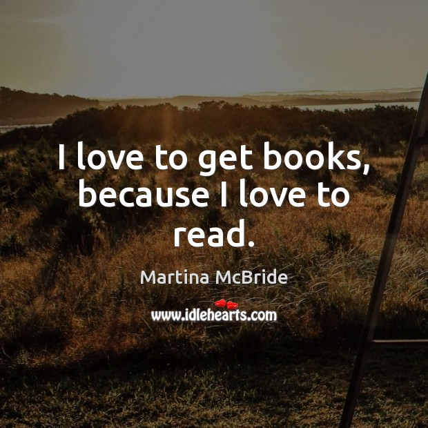 I love to get books, because I love to read. Martina McBride Picture Quote