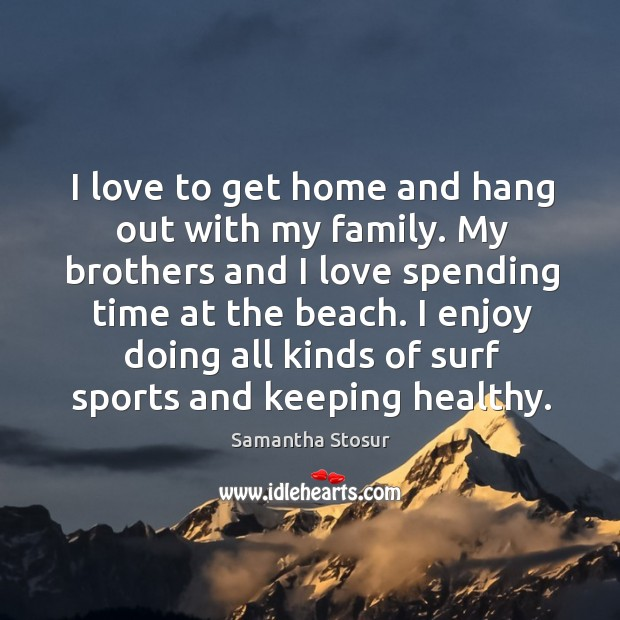 I love to get home and hang out with my family. My Image