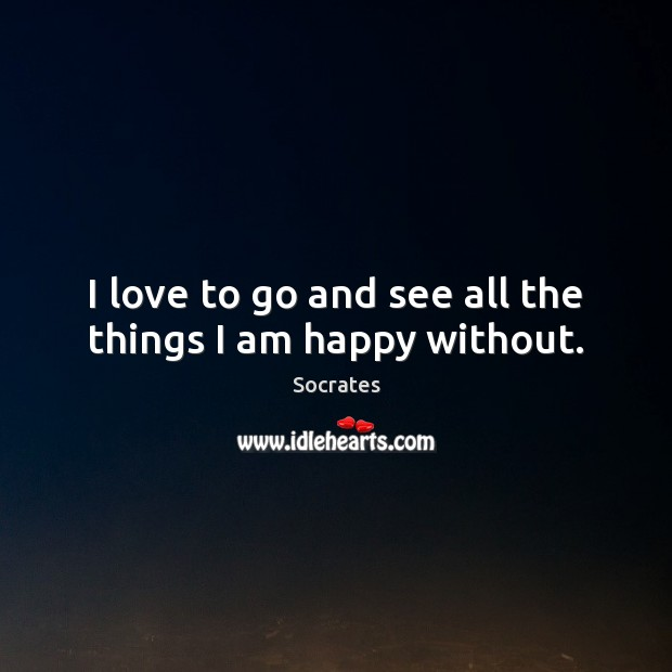 Image, I love to go and see all the things I am happy without.