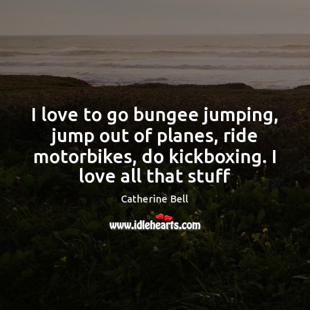 I love to go bungee jumping, jump out of planes, ride motorbikes, Image