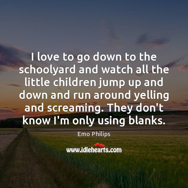 I love to go down to the schoolyard and watch all the Emo Philips Picture Quote