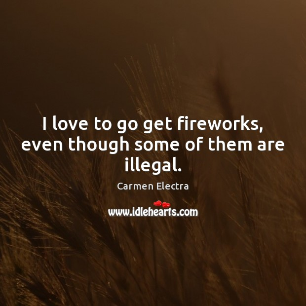 Image, I love to go get fireworks, even though some of them are illegal.