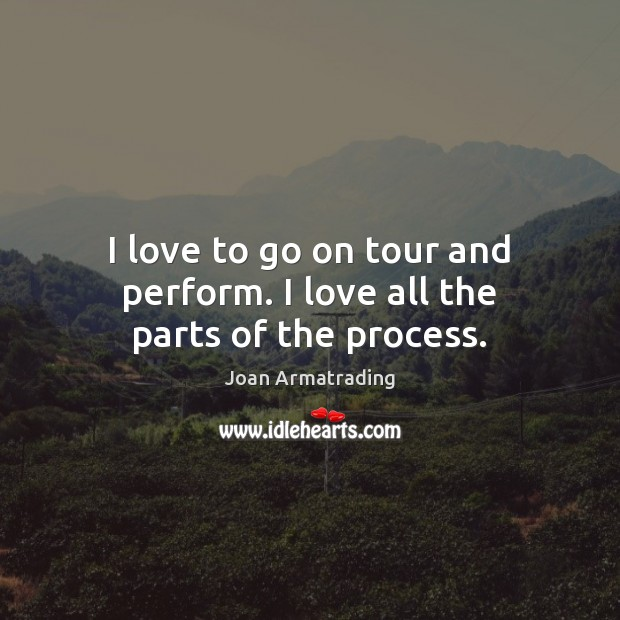 I love to go on tour and perform. I love all the parts of the process. Image