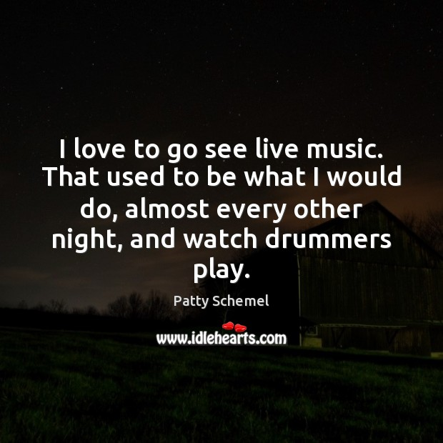 I love to go see live music. That used to be what Patty Schemel Picture Quote