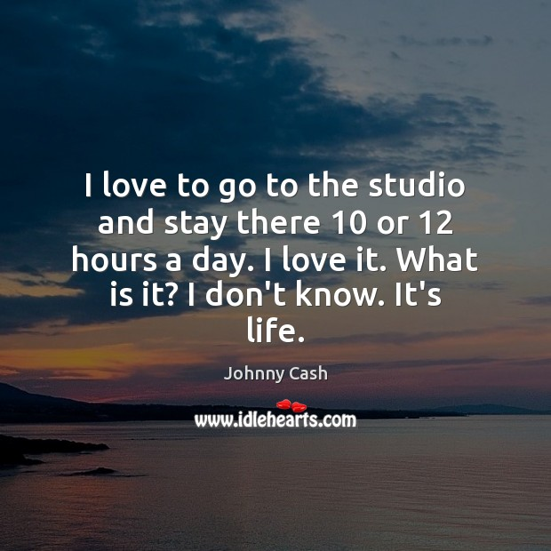I love to go to the studio and stay there 10 or 12 hours Johnny Cash Picture Quote