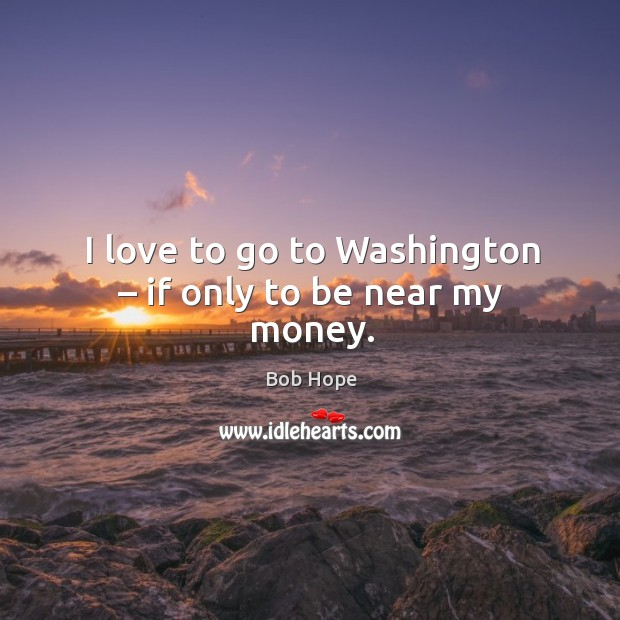 Image, I love to go to washington – if only to be near my money.