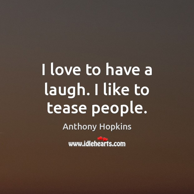 I love to have a laugh. I like to tease people. Image