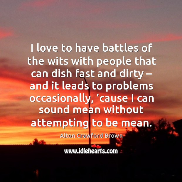 I love to have battles of the wits with people that can dish fast and dirty – and it leads to problems occasionally Image