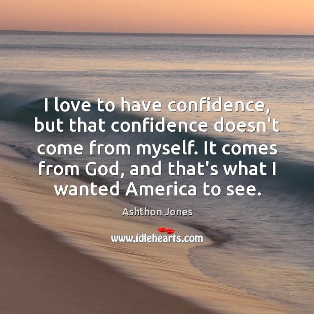 I love to have confidence, but that confidence doesn't come from myself. Image