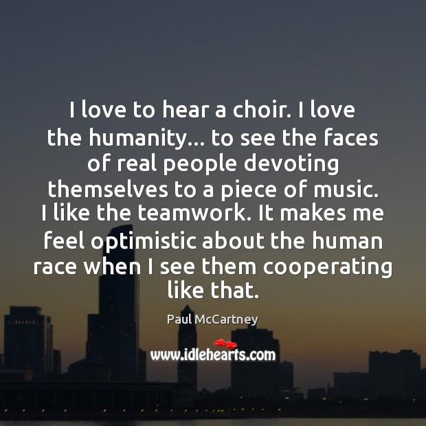 I love to hear a choir. I love the humanity… to see Teamwork Quotes Image