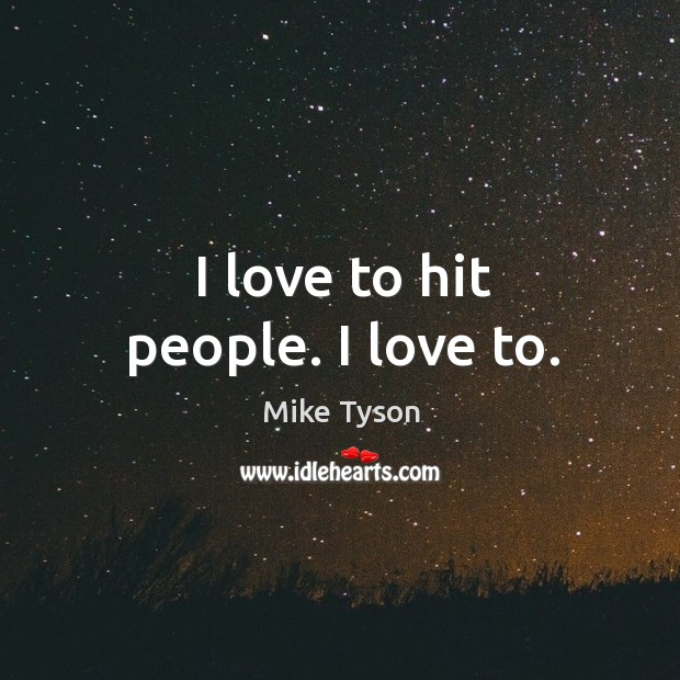 Image, I love to hit people. I love to.
