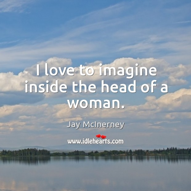 I love to imagine inside the head of a woman. Jay McInerney Picture Quote