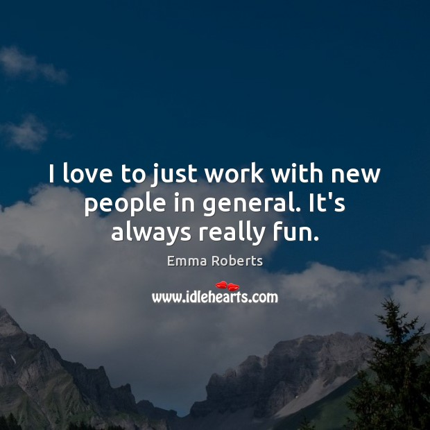 I love to just work with new people in general. It's always really fun. Emma Roberts Picture Quote