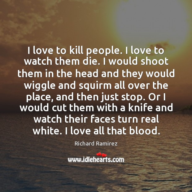 I love to kill people. I love to watch them die. I Image