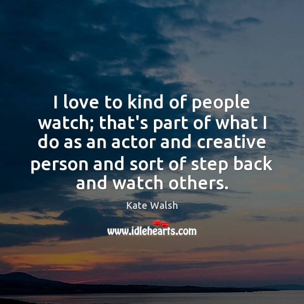 I love to kind of people watch; that's part of what I Kate Walsh Picture Quote