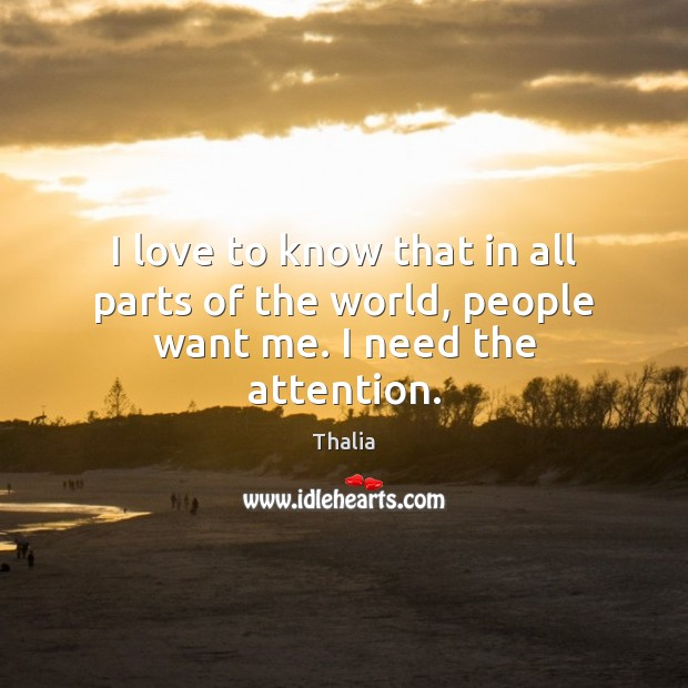I love to know that in all parts of the world, people want me. I need the attention. Thalia Picture Quote