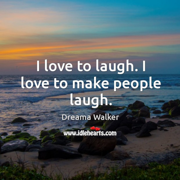 Image, I love to laugh. I love to make people laugh.