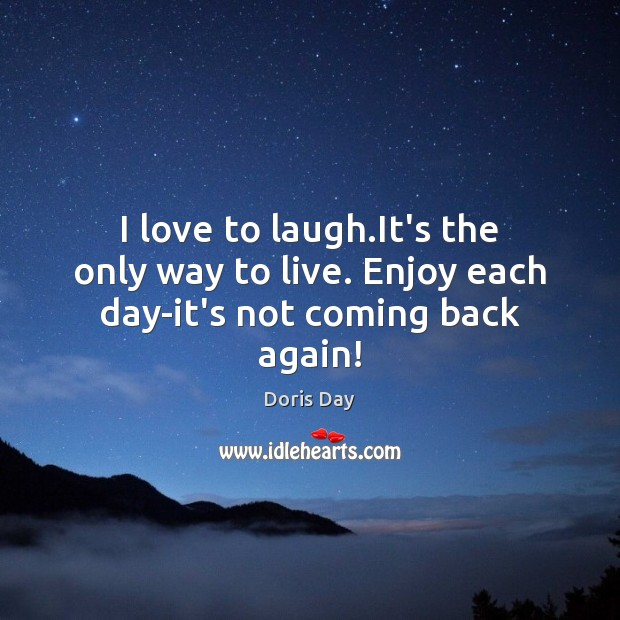 I love to laugh.It's the only way to live. Enjoy each day-it's not coming back again! Image