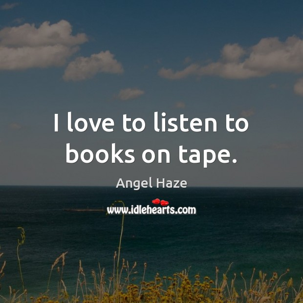 Image, I love to listen to books on tape.