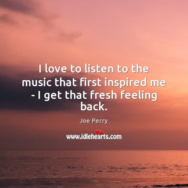 I love to listen to the music that first inspired me – I get that fresh feeling back. Image